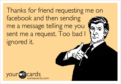 Thanks for friend requesting me on facebook and then sending me a message telling me you sent me a request. Too bad I ignored it.