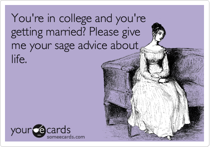 You're in college and you're getting married? Please give me your sage advice about life.