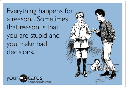Everything happens for a reason... Sometimes that reason is that you are stupid and you make bad decisions.