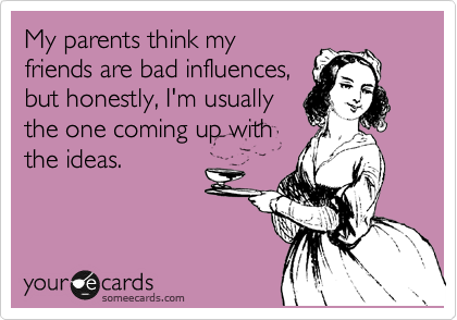 My parents think my friends are bad influences, but honestly, I'm usually the one coming up with the ideas.