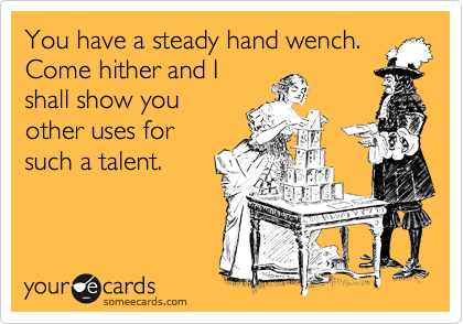 You have a steady hand wench. Come hither and I shall show you other uses for such a talent.