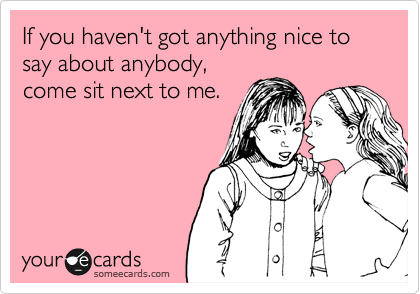 If you haven't got anything nice to say about anybody, come sit next to me.