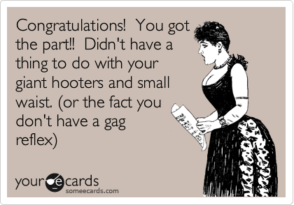 Congratulations!  You got the part!!  Didn't have a thing to do with your giant hooters and small waist. %28or the fact you don't have a gag reflex%29