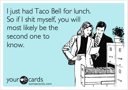 I just had Taco Bell for lunch. So if I shit myself, you will most likely be the second one to know.