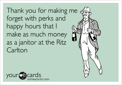 Thank you for making me forget with perks and happy hours that I make as much money as a janitor at the Ritz Carlton