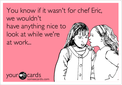 You know if it wasn't for chef Eric, we wouldn't have anything nice to look at while we're at work...