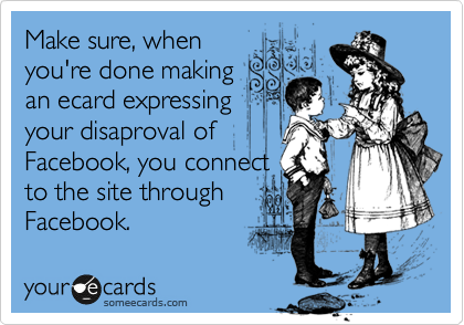 Make sure, when you're done making an ecard expressing your disaproval of Facebook, you connect to the site through Facebook.