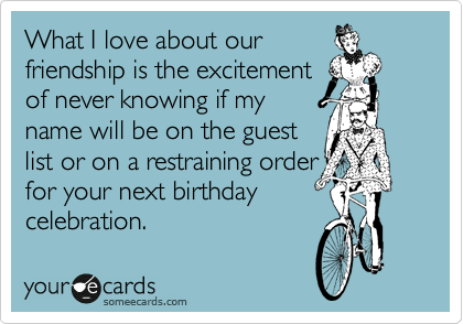 What I love about our friendship is the excitement  of never knowing if my   name will be on the guest  list or on a restraining order for your next birthday celebration.