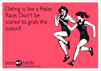 Dating is like a Relay Race; Don't be scared to grab the baton!!