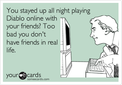 You stayed up all night playing Diablo online with your friends? Too bad you don't have friends in real life.