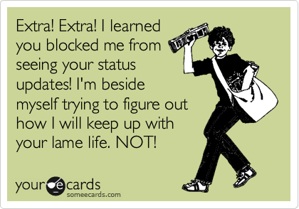 Extra! Extra! I learned you blocked me from seeing your status updates! I'm beside myself trying to figure out how I will keep up with your lame life. NOT!