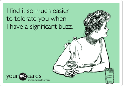 I find it so much easier to tolerate you when I have a significant buzz.