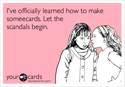 I've officially learned how to make someecards. Let the scandals begin.