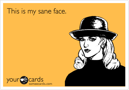 This is my sane face.