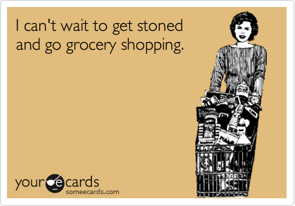 I can't wait to get stoned and go grocery shopping.
