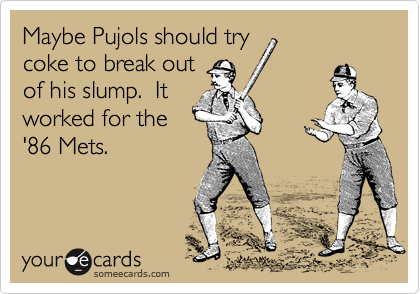 Maybe Pujols should try coke to break out of his slump.  It worked for the '86 Mets.