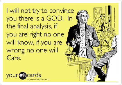 I will not try to convince  you there is a GOD.  In the final analysis, if you are right no one will know, if you are wrong no one will Care.