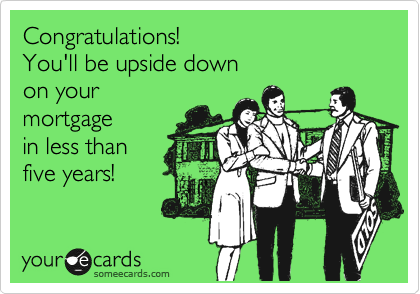 Congratulations! You'll be upside down  on your mortgage in less than  five years!