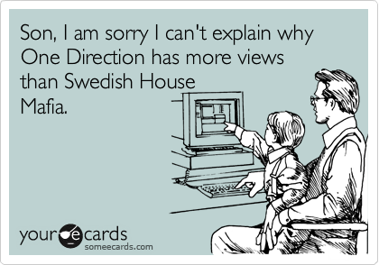 Son, I am sorry I can't explain why One Direction has more views than Swedish House Mafia.