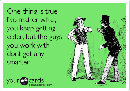 One thing is true.  No matter what, you keep getting  older, but the guys  you work with dont get any  smarter.