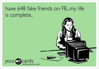 have 648 fake friends on FB...my life is complete..