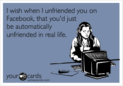 I wish when I unfriended you on Facebook, that you'd just be automatically unfriended in real life.