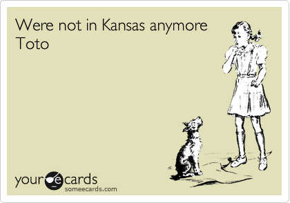 Were not in Kansas anymore Toto