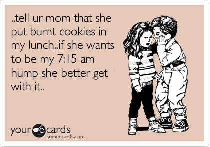 ..tell ur mom that she put burnt cookies in my lunch..if she wants to be my 7:15 am hump she better get with it..