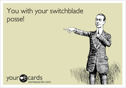 You with your switchblade posse!