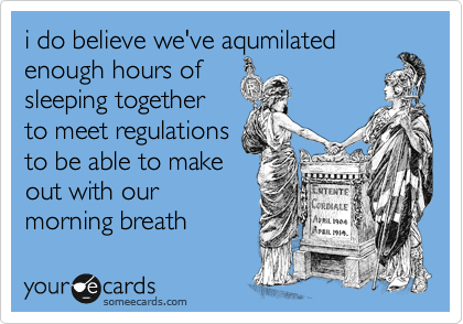 i do believe we've aqumilated enough hours of sleeping together to meet regulations to be able to make out with our morning breath