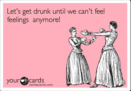 Let's get drunk until we can't feel feelings  anymore!