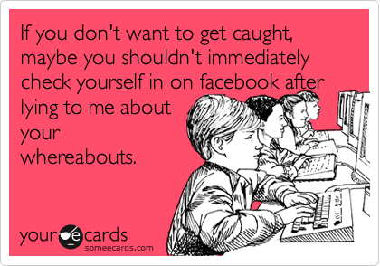 If you don't want to get caught, maybe you shouldn't immediately check yourself in on facebook after lying to me about your whereabouts.