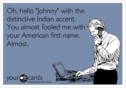 "Oh, hello ""Johnny"" with the distinctive Indian accent. You almost fooled me with your American first name. Almost."