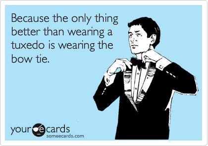 Because the only thing better than wearing a tuxedo is wearing the bow tie.