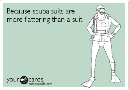 Because scuba suits are more flattering than a suit.