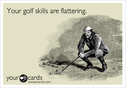 Your golf skills are flattering.