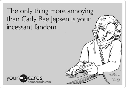 The only thing more annoying than Carly Rae Jepsen is your incessant fandom.