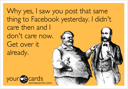 Why yes, I saw you post that same thing to Facebook yesterday. I didn't care then and I don't care now. Get over it already.