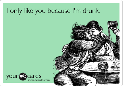 I only like you because I'm drunk.