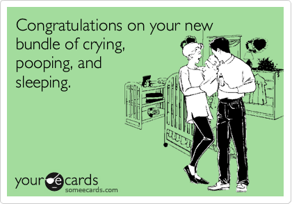 Congratulations on your new bundle of crying,  pooping, and sleeping.