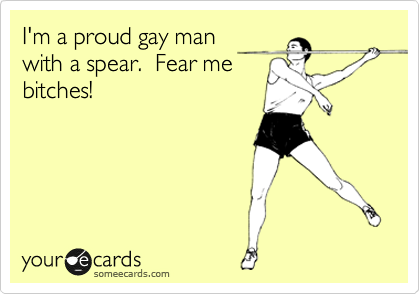 I'm a proud gay man with a spear.  Fear me bitches!