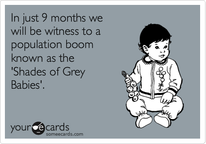 In just 9 months we   will be witness to a population boom   known as the 'Shades of Grey  Babies'.