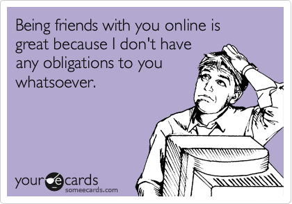 Being friends with you online is great because I don't have any obligations to you whatsoever.