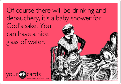 Of course there will be drinking and debauchery, it's a baby shower for God's sake. You can have a nice glass of water.