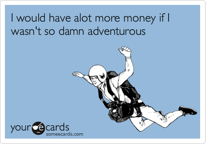 I would have alot more money if I wasn't so damn adventurous