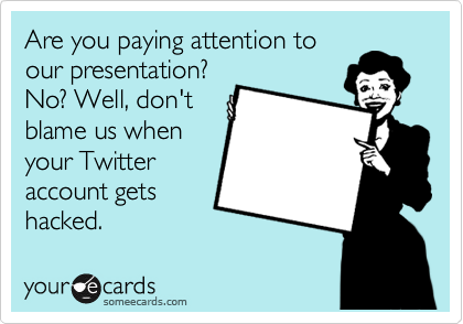 Are you paying attention to our presentation? No? Well, don't blame us when your Twitter account gets hacked.