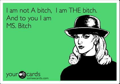 I am not A bitch,  I am THE bitch.  And to you I am  MS. Bitch