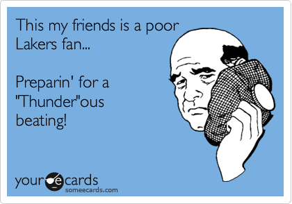 """This my friends is a poor Lakers fan...   Preparin' for a """"Thunder""""ous beating!"""