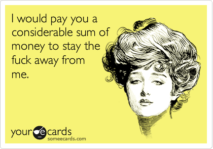 I would pay you a considerable sum of money to stay the fuck away from me.