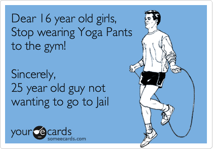 Dear 16 year old girls, Stop wearing Yoga Pants to the gym!  Sincerely, 25 year old guy not wanting to go to Jail